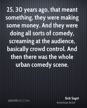 25, 30 years ago, that meant something, they were making some money. And they were doing all sorts of comedy, screaming at the audience, basically crowd control. And then there was the whole urban comedy scene.