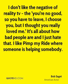 I don't like the negative of reality tv - the 'you're no good, so you have to leave, I choose you, but I thought you really loved me.' It's all about how bad people are and I just hate that. I like Pimp my Ride where someone is helping somebody.