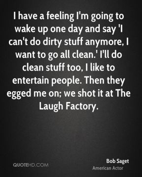 I have a feeling I'm going to wake up one day and say 'I can't do dirty stuff anymore, I want to go all clean.' I'll do clean stuff too, I like to entertain people. Then they egged me on; we shot it at The Laugh Factory.