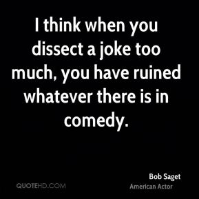 I think when you dissect a joke too much, you have ruined whatever there is in comedy.