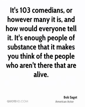Bob Saget - It's 103 comedians, or however many it is, and how would everyone tell it. It's enough people of substance that it makes you think of the people who aren't there that are alive.