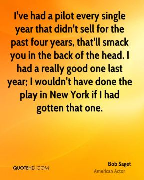 I've had a pilot every single year that didn't sell for the past four years, that'll smack you in the back of the head. I had a really good one last year; I wouldn't have done the play in New York if I had gotten that one.