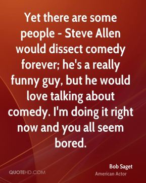 Yet there are some people - Steve Allen would dissect comedy forever; he's a really funny guy, but he would love talking about comedy. I'm doing it right now and you all seem bored.