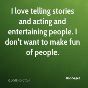 Bob Saget - I love telling stories and acting and entertaining people. I don't want to make fun of people.
