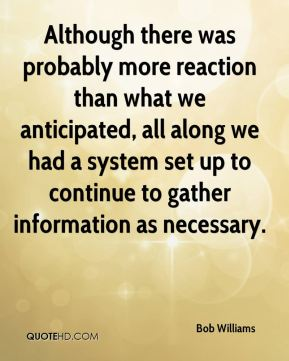 Bob Williams - Although there was probably more reaction than what we anticipated, all along we had a system set up to continue to gather information as necessary.