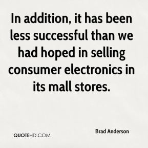 In addition, it has been less successful than we had hoped in selling consumer electronics in its mall stores.