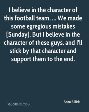 Brian Billick - I believe in the character of this football team, ... We made some egregious mistakes [Sunday]. But I believe in the character of these guys, and I'll stick by that character and support them to the end.