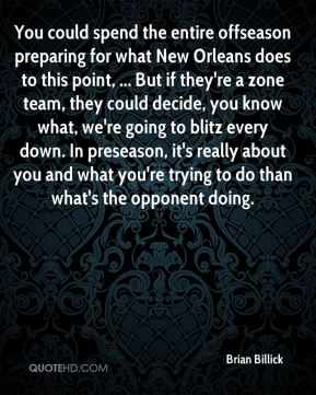 Brian Billick - You could spend the entire offseason preparing for what New Orleans does to this point, ... But if they're a zone team, they could decide, you know what, we're going to blitz every down. In preseason, it's really about you and what you're trying to do than what's the opponent doing.