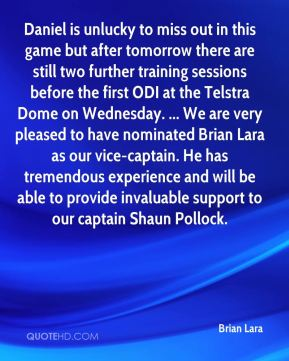 Brian Lara - Daniel is unlucky to miss out in this game but after tomorrow there are still two further training sessions before the first ODI at the Telstra Dome on Wednesday. ... We are very pleased to have nominated Brian Lara as our vice-captain. He has tremendous experience and will be able to provide invaluable support to our captain Shaun Pollock.