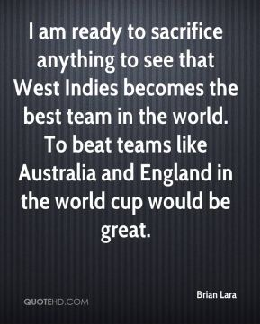 Brian Lara - I am ready to sacrifice anything to see that West Indies becomes the best team in the world. To beat teams like Australia and England in the world cup would be great.