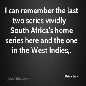 Brian Lara - I can remember the last two series vividly - South Africa's home series here and the one in the West Indies.