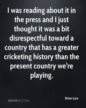 Brian Lara - I was reading about it in the press and I just thought it was a bit disrespectful toward a country that has a greater cricketing history than the present country we're playing.