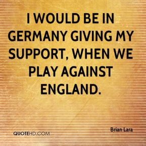 Brian Lara - I would be in Germany giving my support, when we play against England.