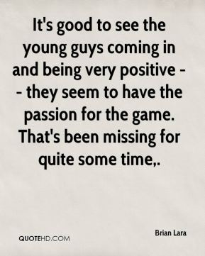 It's good to see the young guys coming in and being very positive -- they seem to have the passion for the game. That's been missing for quite some time.