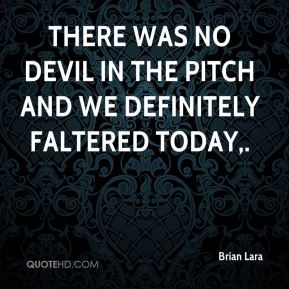 There was no devil in the pitch and we definitely faltered today.