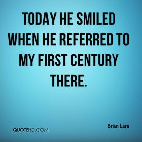 Brian Lara - Today he smiled when he referred to my first century there.