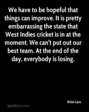 We have to be hopeful that things can improve. It is pretty embarrassing the state that West Indies cricket is in at the moment. We can't put out our best team. At the end of the day, everybody is losing.