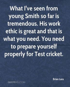 What I've seen from young Smith so far is tremendous. His work ethic is great and that is what you need. You need to prepare yourself properly for Test cricket.