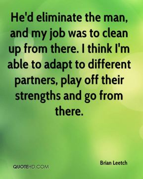 He'd eliminate the man, and my job was to clean up from there. I think I'm able to adapt to different partners, play off their strengths and go from there.