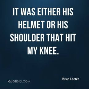 It was either his helmet or his shoulder that hit my knee.