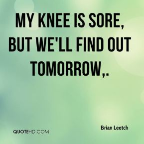 My knee is sore, but we'll find out tomorrow.