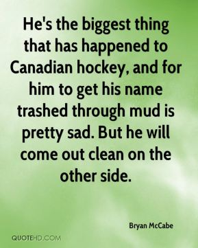 Bryan McCabe - He's the biggest thing that has happened to Canadian hockey, and for him to get his name trashed through mud is pretty sad. But he will come out clean on the other side.