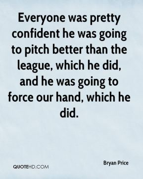 Everyone was pretty confident he was going to pitch better than the league, which he did, and he was going to force our hand, which he did.