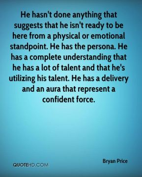 He hasn't done anything that suggests that he isn't ready to be here from a physical or emotional standpoint. He has the persona. He has a complete understanding that he has a lot of talent and that he's utilizing his talent. He has a delivery and an aura that represent a confident force.