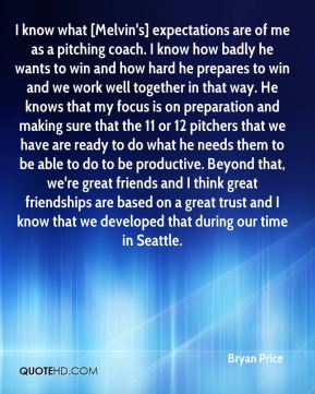 I know what [Melvin's] expectations are of me as a pitching coach. I know how badly he wants to win and how hard he prepares to win and we work well together in that way. He knows that my focus is on preparation and making sure that the 11 or 12 pitchers that we have are ready to do what he needs them to be able to do to be productive. Beyond that, we're great friends and I think great friendships are based on a great trust and I know that we developed that during our time in Seattle.