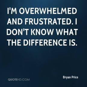 I'm overwhelmed and frustrated. I don't know what the difference is.