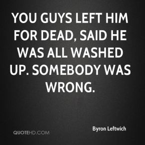 Byron Leftwich - You guys left him for dead, said he was all washed up. Somebody was wrong.