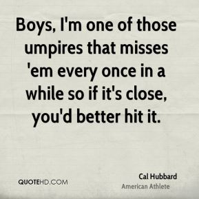 Boys, I'm one of those umpires that misses 'em every once in a while so if it's close, you'd better hit it.