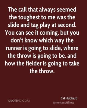 Cal Hubbard - The call that always seemed the toughest to me was the slide and tag play at second. You can see it coming, but you don't know which way the runner is going to slide, where the throw is going to be, and how the fielder is going to take the throw.
