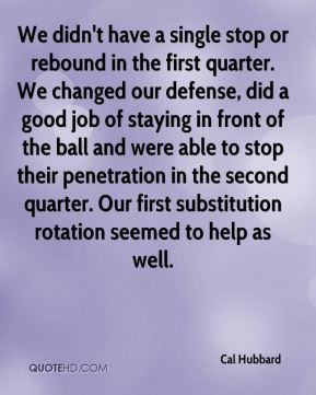 We didn't have a single stop or rebound in the first quarter. We changed our defense, did a good job of staying in front of the ball and were able to stop their penetration in the second quarter. Our first substitution rotation seemed to help as well.