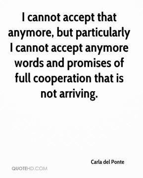 I cannot accept that anymore, but particularly I cannot accept anymore words and promises of full cooperation that is not arriving.