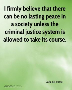 Carla del Ponte - I firmly believe that there can be no lasting peace in a society unless the criminal justice system is allowed to take its course.