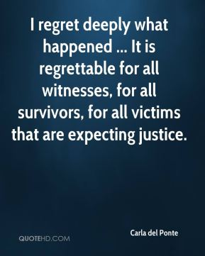 Carla del Ponte - I regret deeply what happened ... It is regrettable for all witnesses, for all survivors, for all victims that are expecting justice.