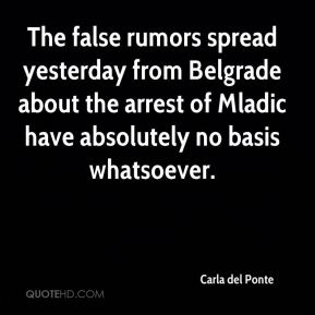 Carla del Ponte - The false rumors spread yesterday from Belgrade about the arrest of Mladic have absolutely no basis whatsoever.