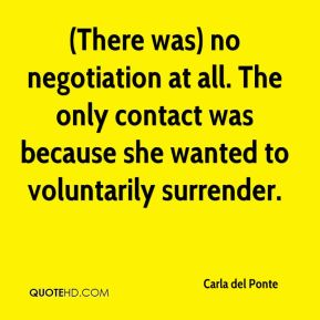 (There was) no negotiation at all. The only contact was because she wanted to voluntarily surrender.