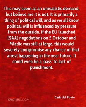 Carla del Ponte - This may seem as an unrealistic demand, but believe me it is not. It is primarily a thing of political will, and as we all know political will is influenced by pressure from the outside. If the EU launched [SAA] negotiations on 5 October and Mladic was still at large, this would severely compromise any chance of that arrest happening in the near future. It could even be a 'pass' to lack of punishment.