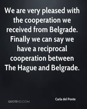 Carla del Ponte - We are very pleased with the cooperation we received from Belgrade. Finally we can say we have a reciprocal cooperation between The Hague and Belgrade.