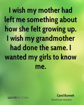 Carol Burnett - I wish my mother had left me something about how she felt growing up. I wish my grandmother had done the same. I wanted my girls to know me.