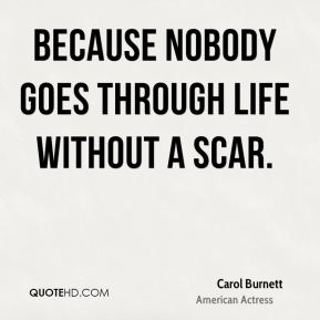 Because nobody goes through life without a scar.