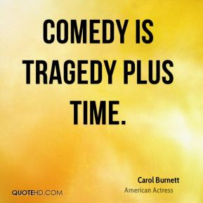 Comedy is tragedy plus time.