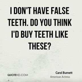 I don't have false teeth. Do you think I'd buy teeth like these?