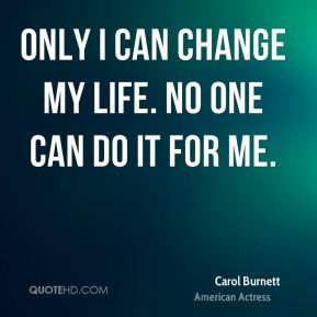Only I can change my life. No one can do it for me.