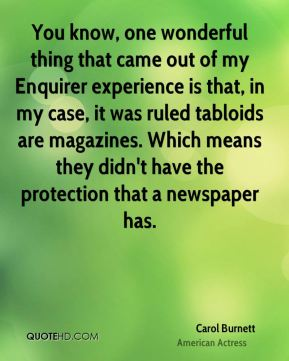 You know, one wonderful thing that came out of my Enquirer experience is that, in my case, it was ruled tabloids are magazines. Which means they didn't have the protection that a newspaper has.