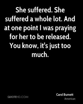 Carol Burnett - She suffered. She suffered a whole lot. And at one point I was praying for her to be released. You know, it's just too much.