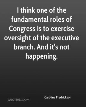Caroline Fredrickson - I think one of the fundamental roles of Congress is to exercise oversight of the executive branch. And it's not happening.