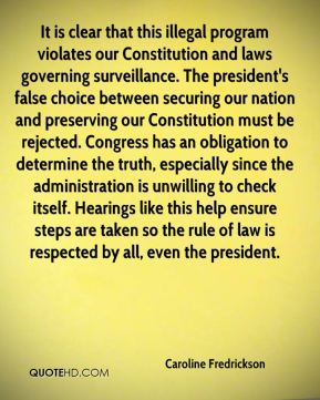It is clear that this illegal program violates our Constitution and laws governing surveillance. The president's false choice between securing our nation and preserving our Constitution must be rejected. Congress has an obligation to determine the truth, especially since the administration is unwilling to check itself. Hearings like this help ensure steps are taken so the rule of law is respected by all, even the president.